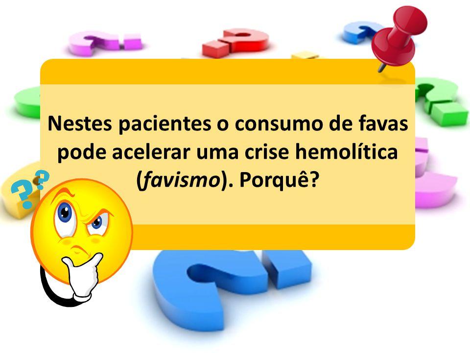 Nestes pacientes o consumo de favas pode acelerar uma crise hemolítica (favismo). Porquê