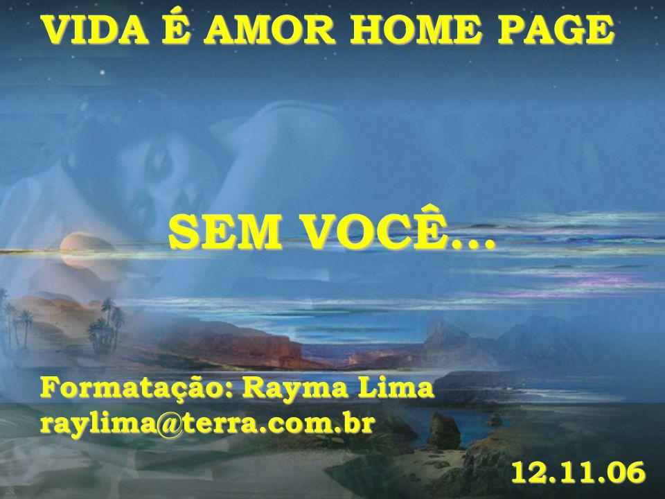 SEM VOCÊ... VIDA É AMOR HOME PAGE Formatação: Rayma Lima