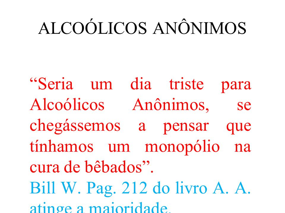 ALCOÓLICOS ANÔNIMOS Seria um dia triste para Alcoólicos Anônimos, se chegássemos a pensar que tínhamos um monopólio na cura de bêbados .