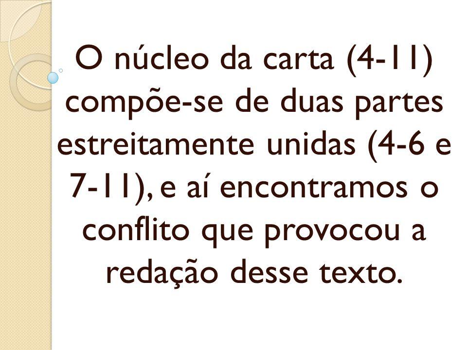 O núcleo da carta (4-11) compõe-se de duas partes estreitamente unidas (4-6 e 7-11), e aí encontramos o conflito que provocou a redação desse texto.