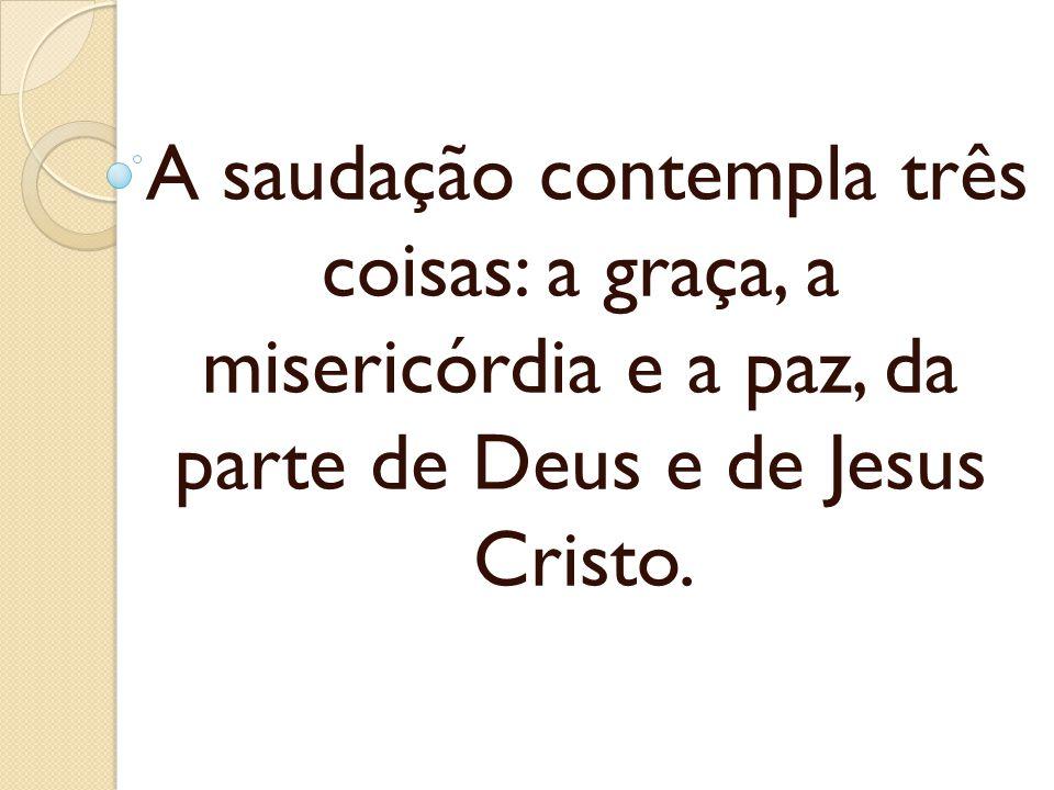 A saudação contempla três coisas: a graça, a misericórdia e a paz, da parte de Deus e de Jesus Cristo.