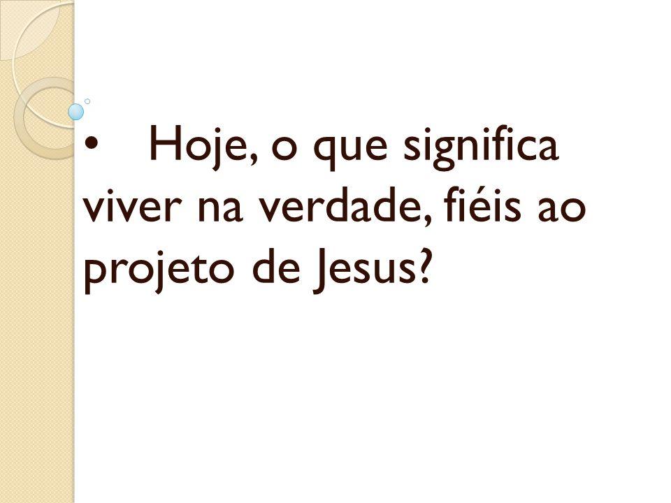 • Hoje, o que significa viver na verdade, fiéis ao projeto de Jesus
