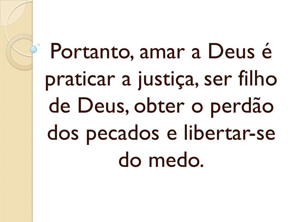 Portanto, amar a Deus é praticar a justiça, ser filho de Deus, obter o perdão dos pecados e libertar-se do medo.
