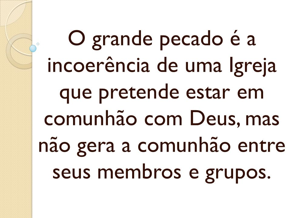 O grande pecado é a incoerência de uma Igreja que pretende estar em comunhão com Deus, mas não gera a comunhão entre seus membros e grupos.