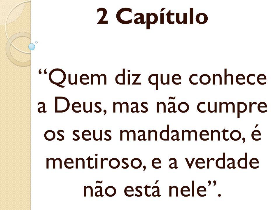 2 Capítulo Quem diz que conhece a Deus, mas não cumpre os seus mandamento, é mentiroso, e a verdade não está nele .