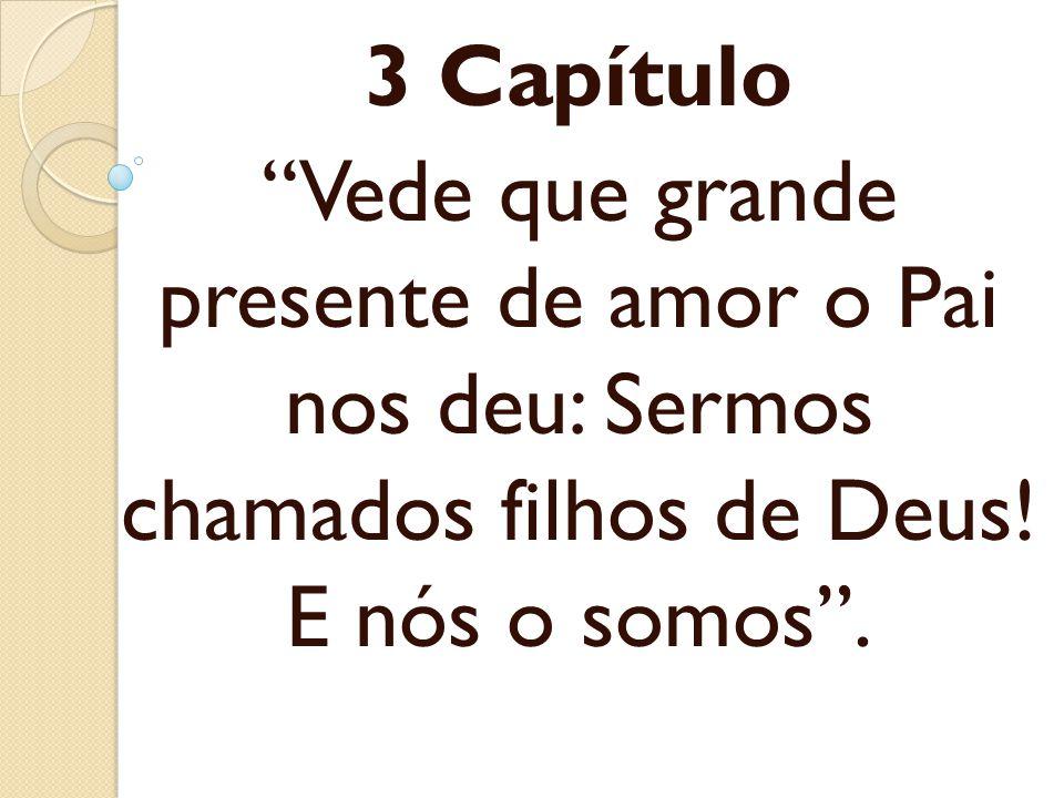 3 Capítulo Vede que grande presente de amor o Pai nos deu: Sermos chamados filhos de Deus! E nós o somos .