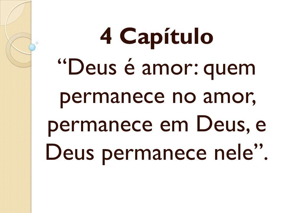 4 Capítulo Deus é amor: quem permanece no amor, permanece em Deus, e Deus permanece nele .