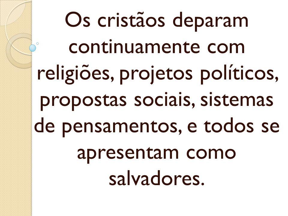 Os cristãos deparam continuamente com religiões, projetos políticos, propostas sociais, sistemas de pensamentos, e todos se apresentam como salvadores.