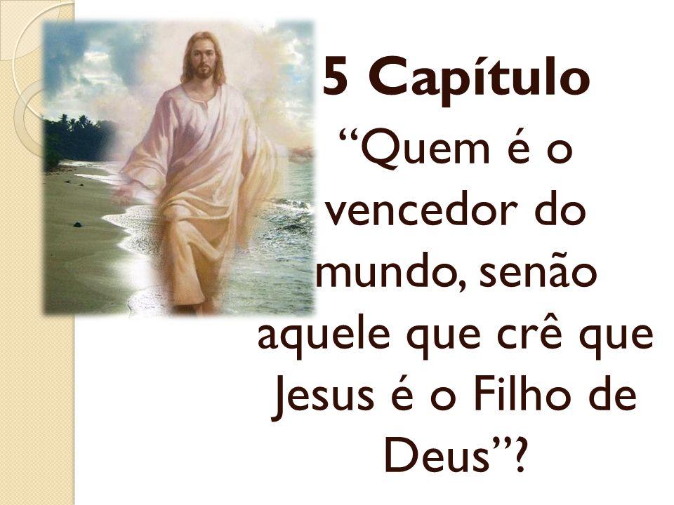 5 Capítulo Quem é o vencedor do mundo, senão aquele que crê que Jesus é o Filho de Deus