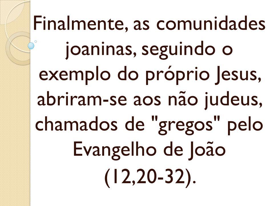 Finalmente, as comunidades joaninas, seguindo o exemplo do próprio Jesus, abriram-se aos não judeus, chamados de gregos pelo Evangelho de João
