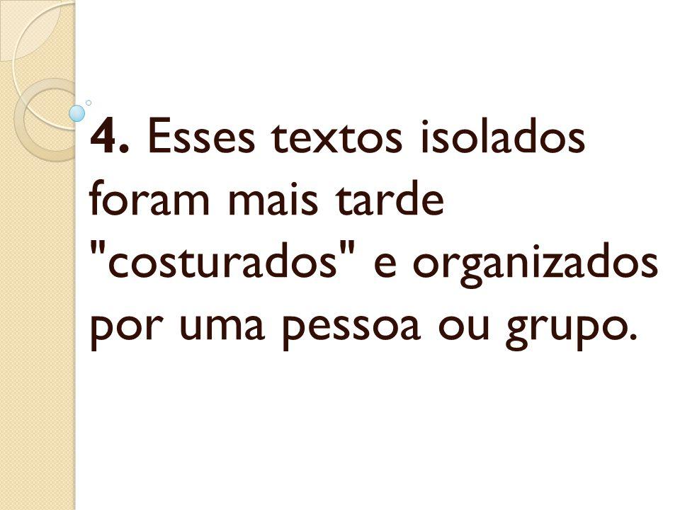 4. Esses textos isolados foram mais tarde costurados e organizados por uma pessoa ou grupo.