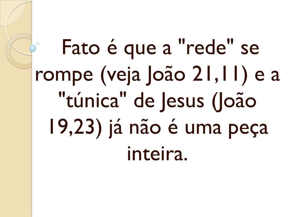 Fato é que a rede se rompe (veja João 21,11) e a túnica de Jesus (João 19,23) já não é uma peça inteira.