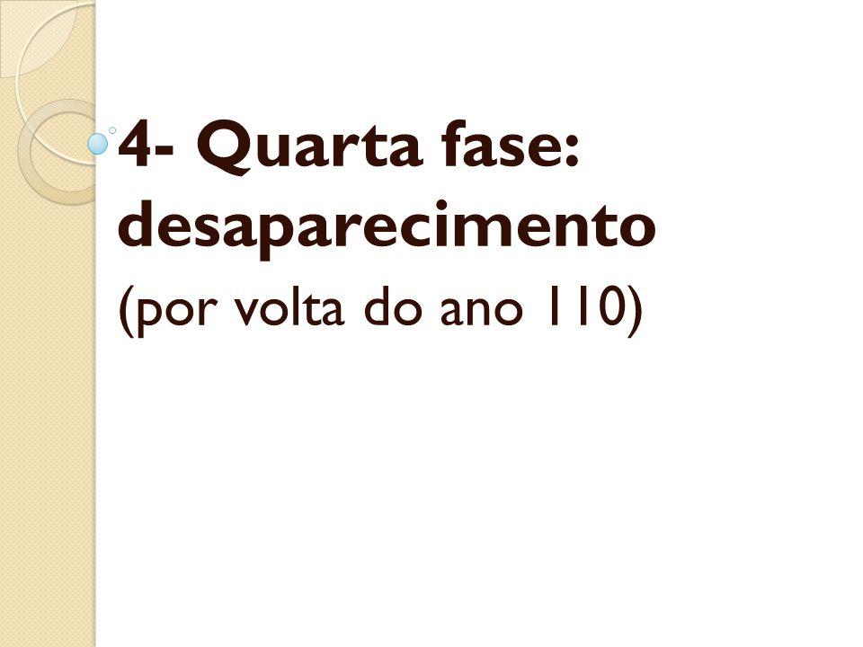 4- Quarta fase: desaparecimento (por volta do ano 110)
