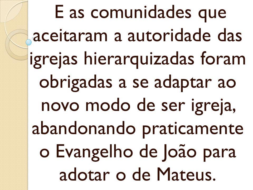 E as comunidades que aceitaram a autoridade das igrejas hierarquizadas foram obrigadas a se adaptar ao novo modo de ser igreja, abandonando praticamente o Evangelho de João para adotar o de Mateus.