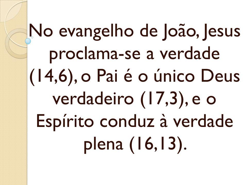 No evangelho de João, Jesus proclama-se a verdade (14,6), o Pai é o único Deus verdadeiro (17,3), e o Espírito conduz à verdade plena (16,13).