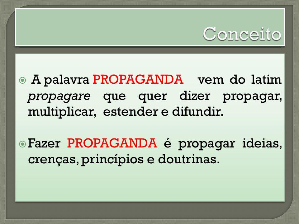 Conceito A palavra PROPAGANDA vem do latim propagare que quer dizer propagar, multiplicar, estender e difundir.