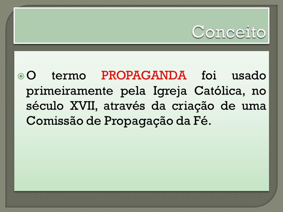 Conceito O termo PROPAGANDA foi usado primeiramente pela Igreja Católica, no século XVII, através da criação de uma Comissão de Propagação da Fé.