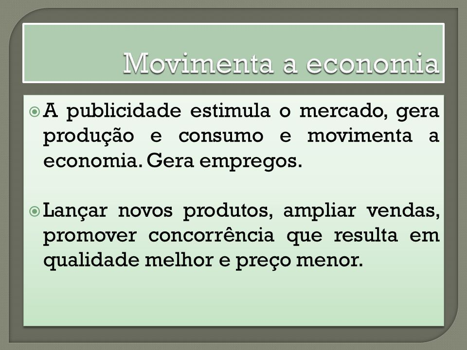 Movimenta a economia A publicidade estimula o mercado, gera produção e consumo e movimenta a economia. Gera empregos.