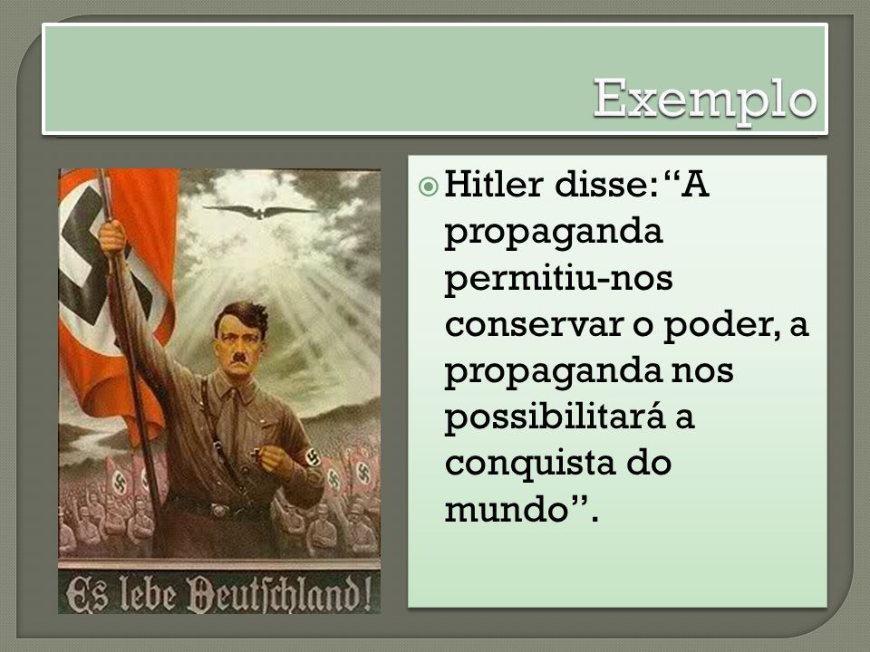 Exemplo Hitler disse: A propaganda permitiu-nos conservar o poder, a propaganda nos possibilitará a conquista do mundo .