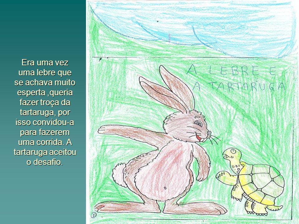 Era uma vez uma lebre que se achava muito esperta ,queria fazer troça da tartaruga, por isso convidou-a para fazerem uma corrida.