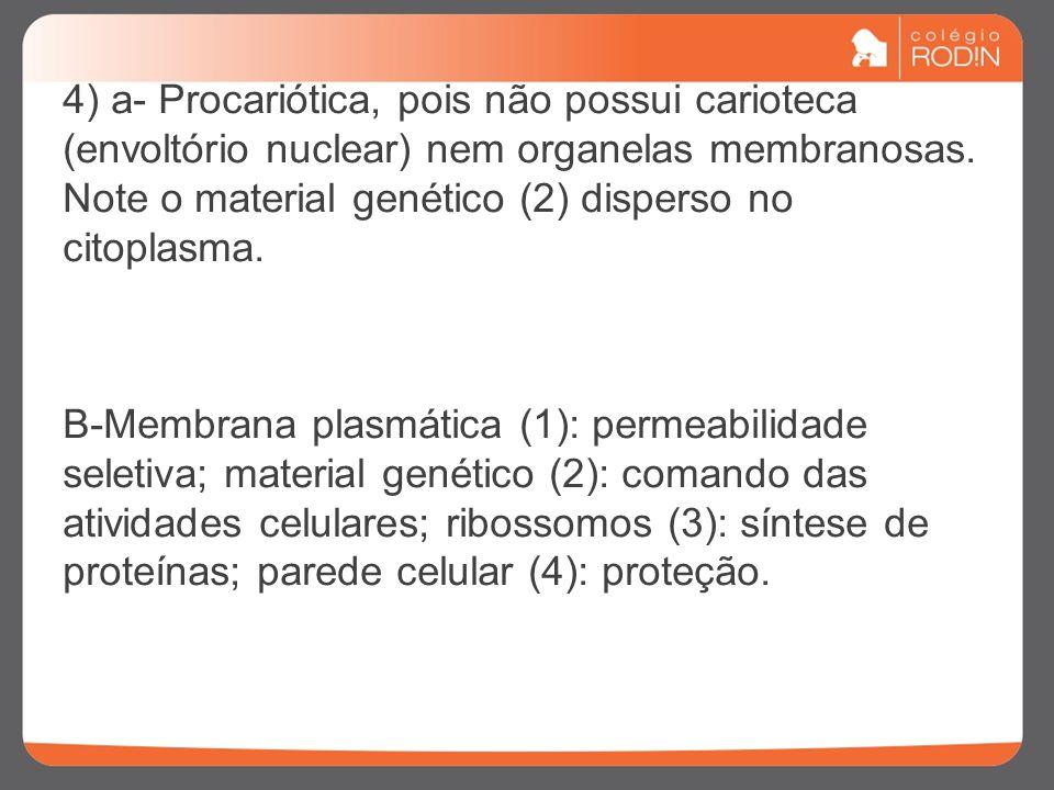 4) a- Procariótica, pois não possui carioteca (envoltório nuclear) nem organelas membranosas.