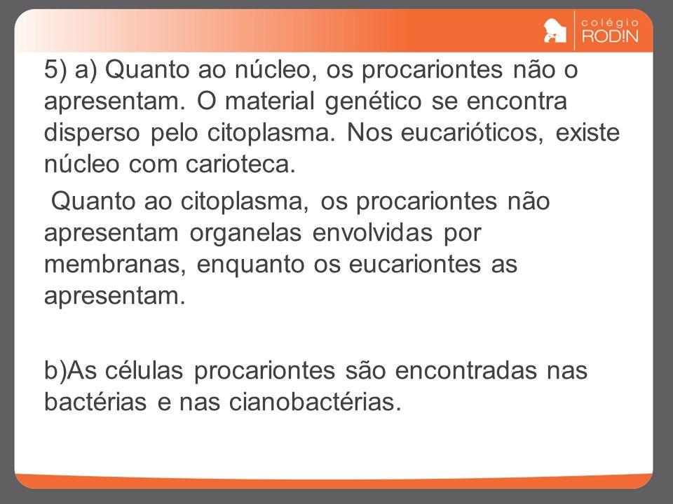 5) a) Quanto ao núcleo, os procariontes não o apresentam