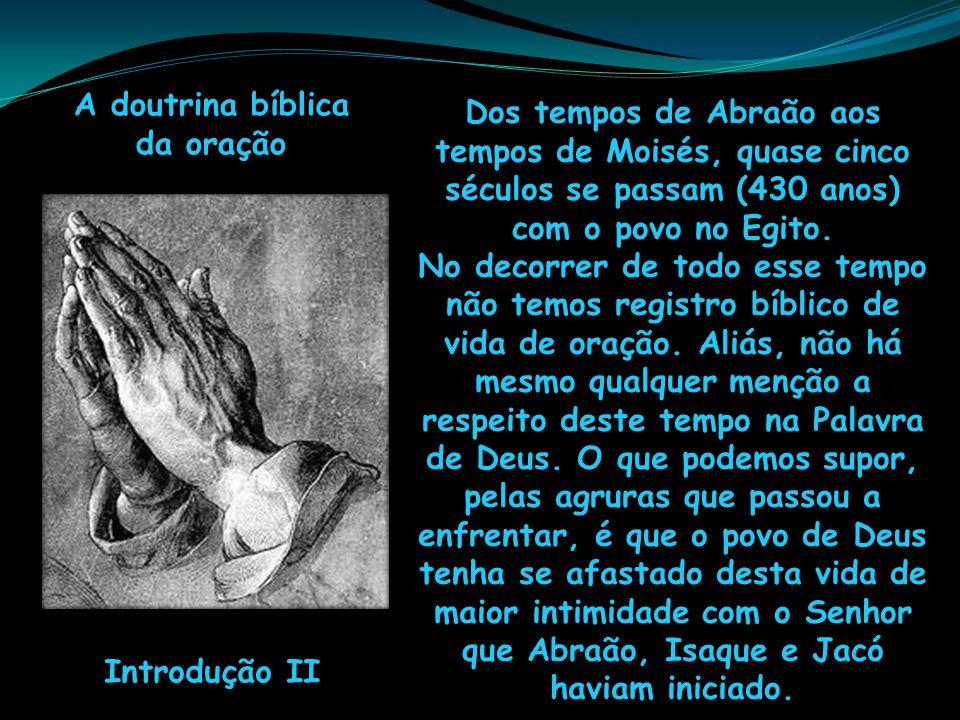 A doutrina bíblica da oração. Dos tempos de Abraão aos tempos de Moisés, quase cinco séculos se passam (430 anos) com o povo no Egito.