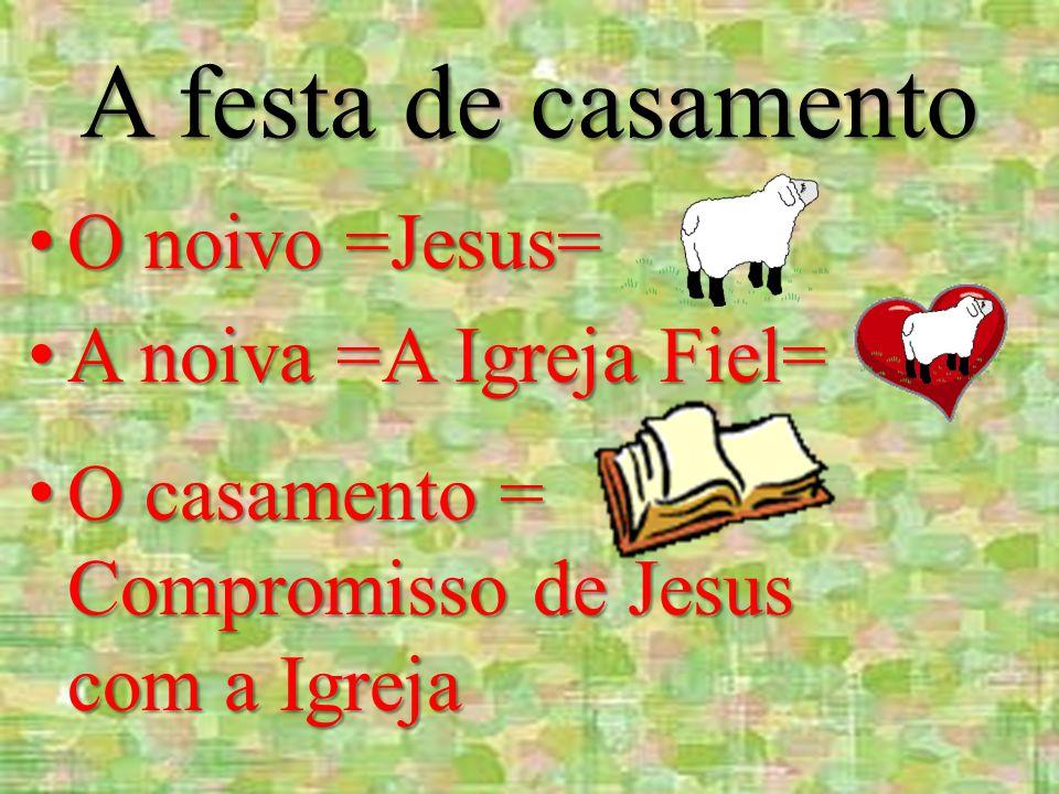 A festa de casamento O noivo =Jesus= A noiva =A Igreja Fiel=