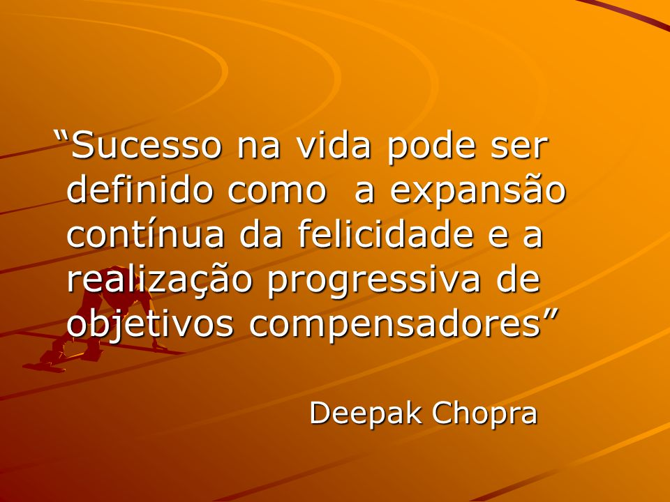 Sucesso na vida pode ser definido como a expansão contínua da felicidade e a realização progressiva de objetivos compensadores