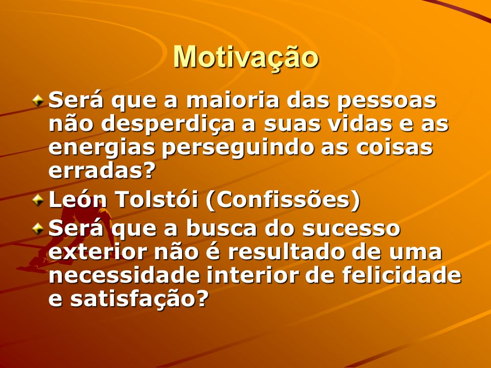 Motivação Será que a maioria das pessoas não desperdiça a suas vidas e as energias perseguindo as coisas erradas