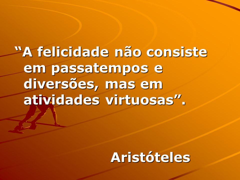 A felicidade não consiste em passatempos e diversões, mas em atividades virtuosas .