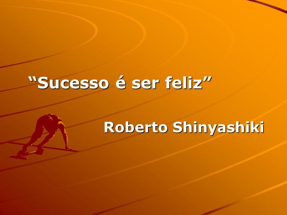 Sucesso é ser feliz Roberto Shinyashiki