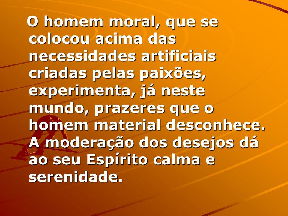 O homem moral, que se colocou acima das necessidades artificiais criadas pelas paixões, experimenta, já neste mundo, prazeres que o homem material desconhece.