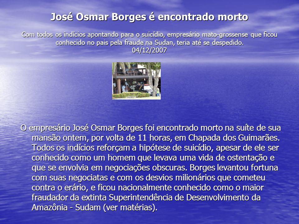 José Osmar Borges é encontrado morto Com todos os indícios apontando para o suicídio, empresário mato-grossense que ficou conhecido no pais pela fraude na Sudan, teria até se despedido. 04/12/2007