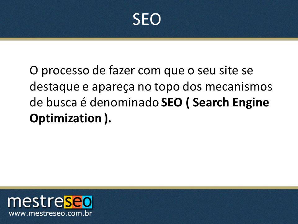 SEO O processo de fazer com que o seu site se destaque e apareça no topo dos mecanismos de busca é denominado SEO ( Search Engine Optimization ).
