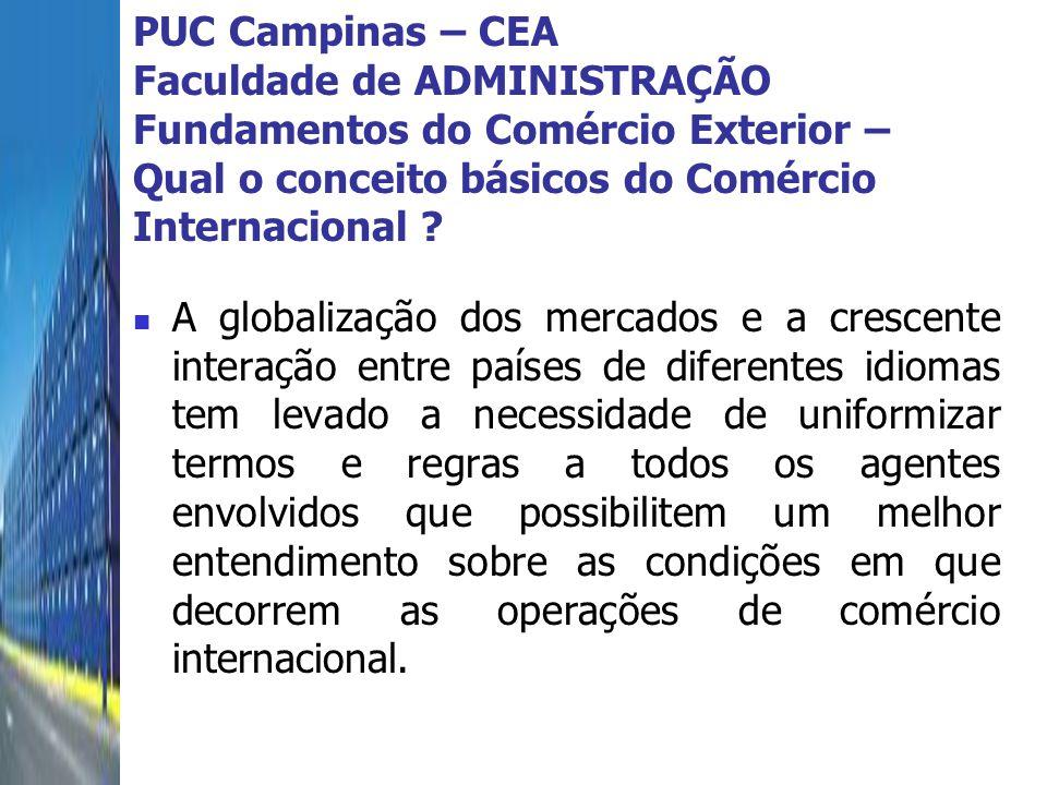 PUC Campinas – CEA Faculdade de ADMINISTRAÇÃO Fundamentos do Comércio Exterior – Qual o conceito básicos do Comércio Internacional