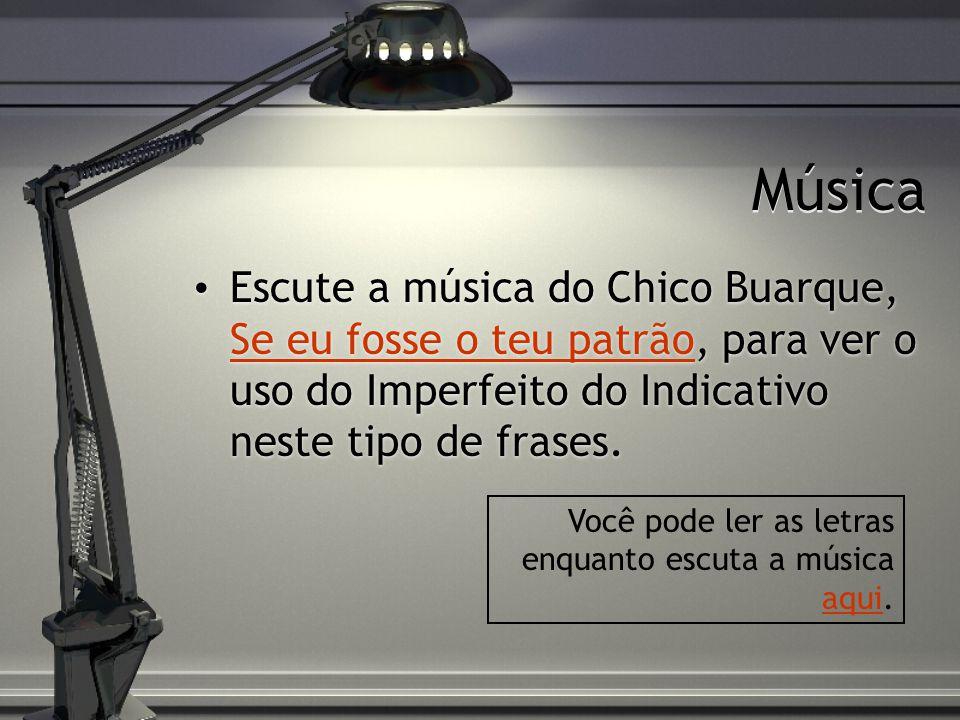 Música Escute a música do Chico Buarque, Se eu fosse o teu patrão, para ver o uso do Imperfeito do Indicativo neste tipo de frases.