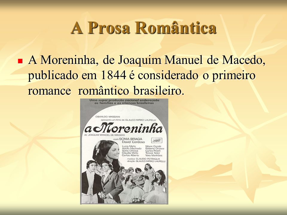 A Prosa Romântica A Moreninha, de Joaquim Manuel de Macedo, publicado em 1844 é considerado o primeiro romance romântico brasileiro.