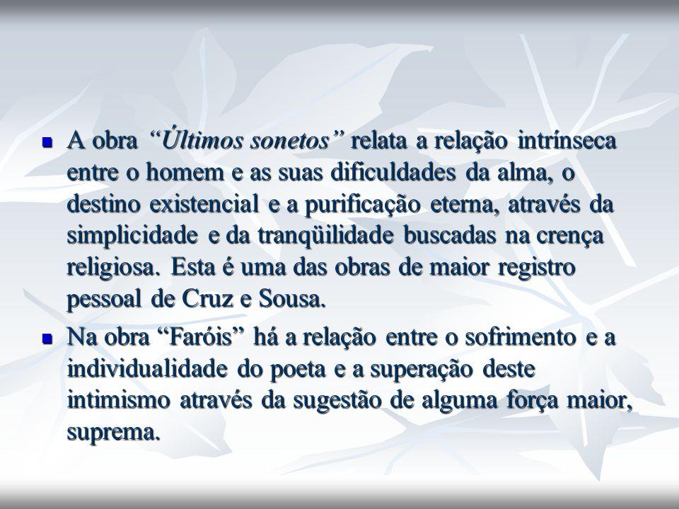 A obra Últimos sonetos relata a relação intrínseca entre o homem e as suas dificuldades da alma, o destino existencial e a purificação eterna, através da simplicidade e da tranqüilidade buscadas na crença religiosa. Esta é uma das obras de maior registro pessoal de Cruz e Sousa.