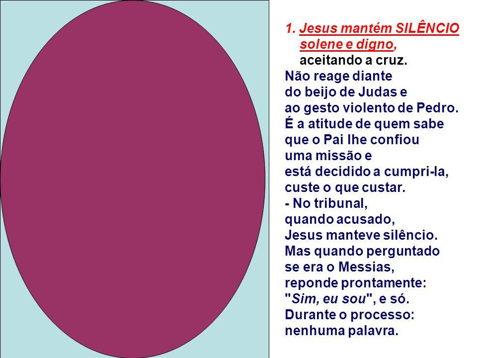 1. Jesus mantém SILÊNCIO solene e digno, aceitando a cruz.