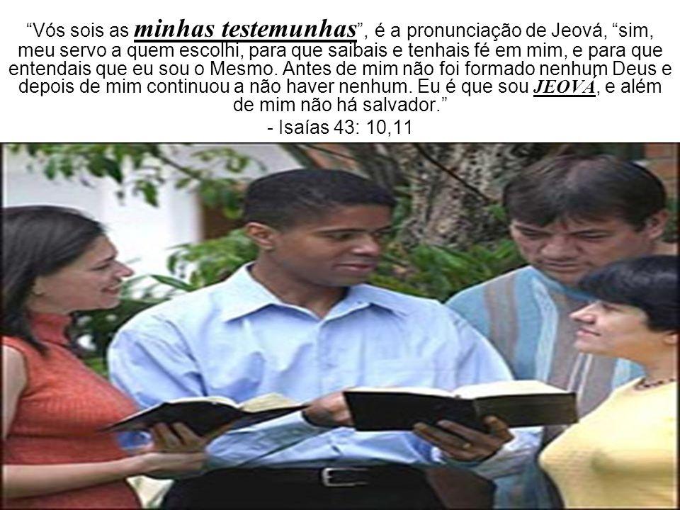 Vós sois as minhas testemunhas , é a pronunciação de Jeová, sim, meu servo a quem escolhi, para que saibais e tenhais fé em mim, e para que entendais que eu sou o Mesmo. Antes de mim não foi formado nenhum Deus e depois de mim continuou a não haver nenhum. Eu é que sou JEOVÁ, e além de mim não há salvador.