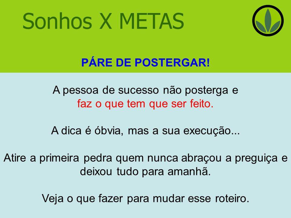 Sonhos X METAS PÁRE DE POSTERGAR! A pessoa de sucesso não posterga e