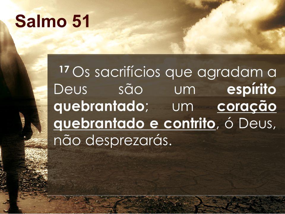 Salmo 51 17 Os sacrifícios que agradam a Deus são um espírito quebrantado; um coração quebrantado e contrito, ó Deus, não desprezarás.