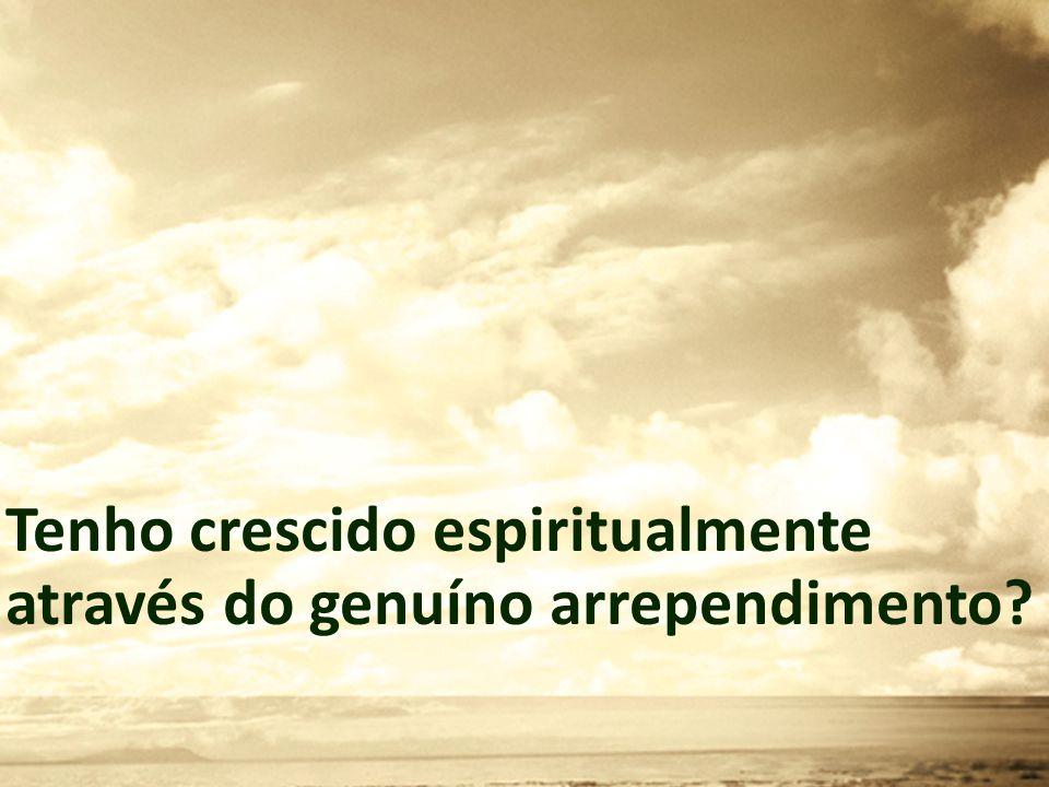Tenho crescido espiritualmente através do genuíno arrependimento