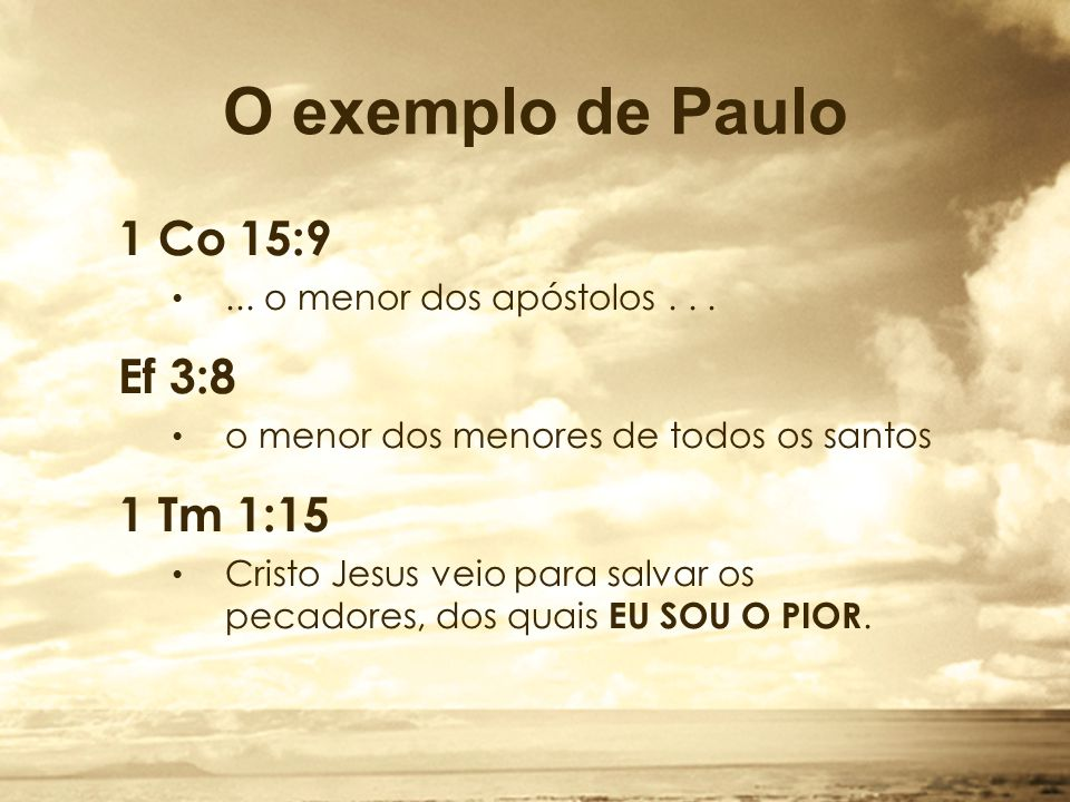 O exemplo de Paulo 1 Co 15:9 Ef 3:8 1 Tm 1:15