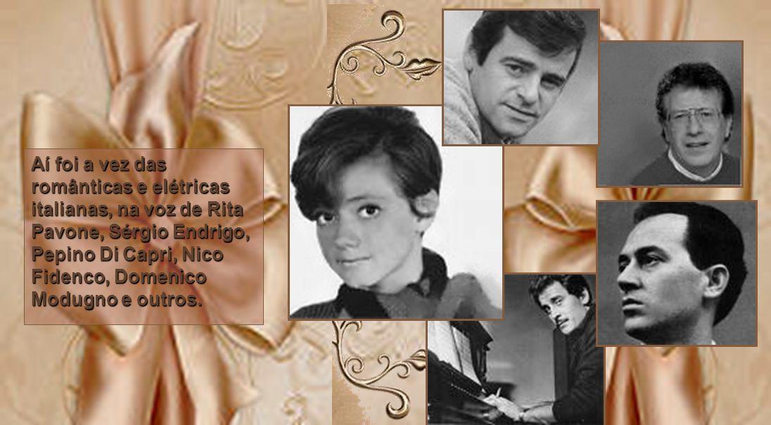 Aí foi a vez das românticas e elétricas italianas, na voz de Rita Pavone, Sérgio Endrigo, Pepino Di Capri, Nico Fidenco, Domenico Modugno e outros.