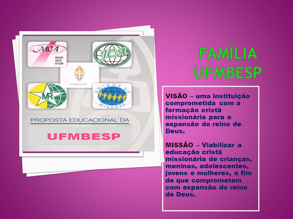 Família ufmbesp VISÃO – uma instituição comprometida com a formação cristã missionária para a expansão do reino de Deus.