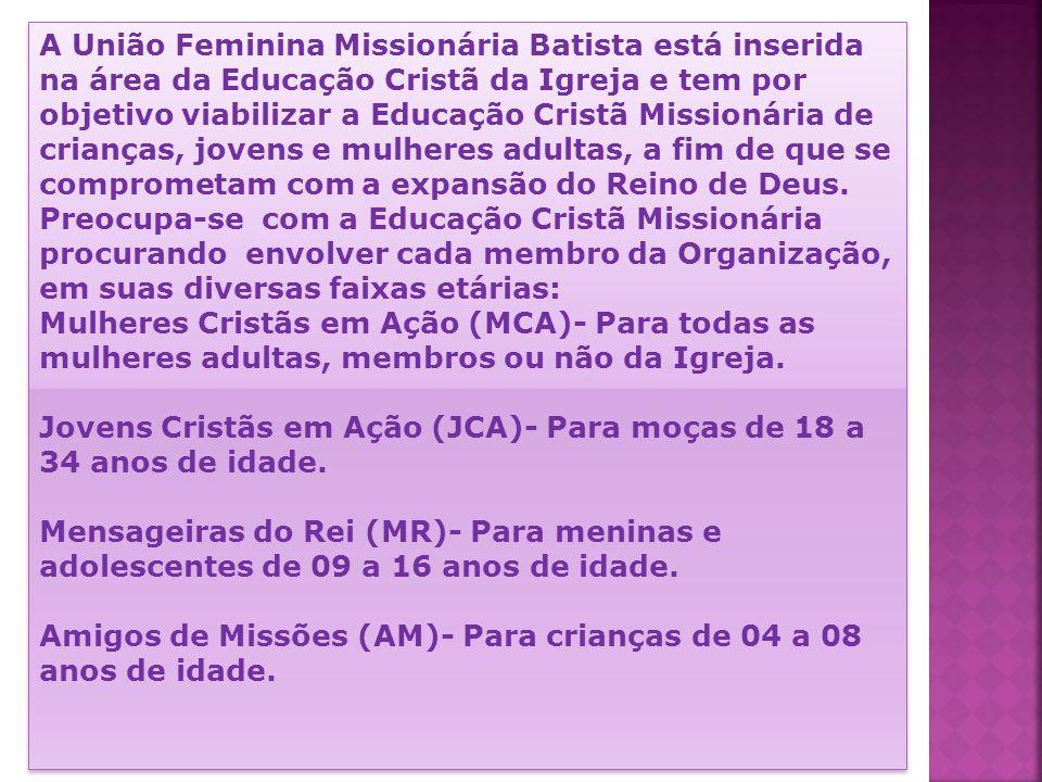 A União Feminina Missionária Batista está inserida na área da Educação Cristã da Igreja e tem por objetivo viabilizar a Educação Cristã Missionária de crianças, jovens e mulheres adultas, a fim de que se comprometam com a expansão do Reino de Deus.