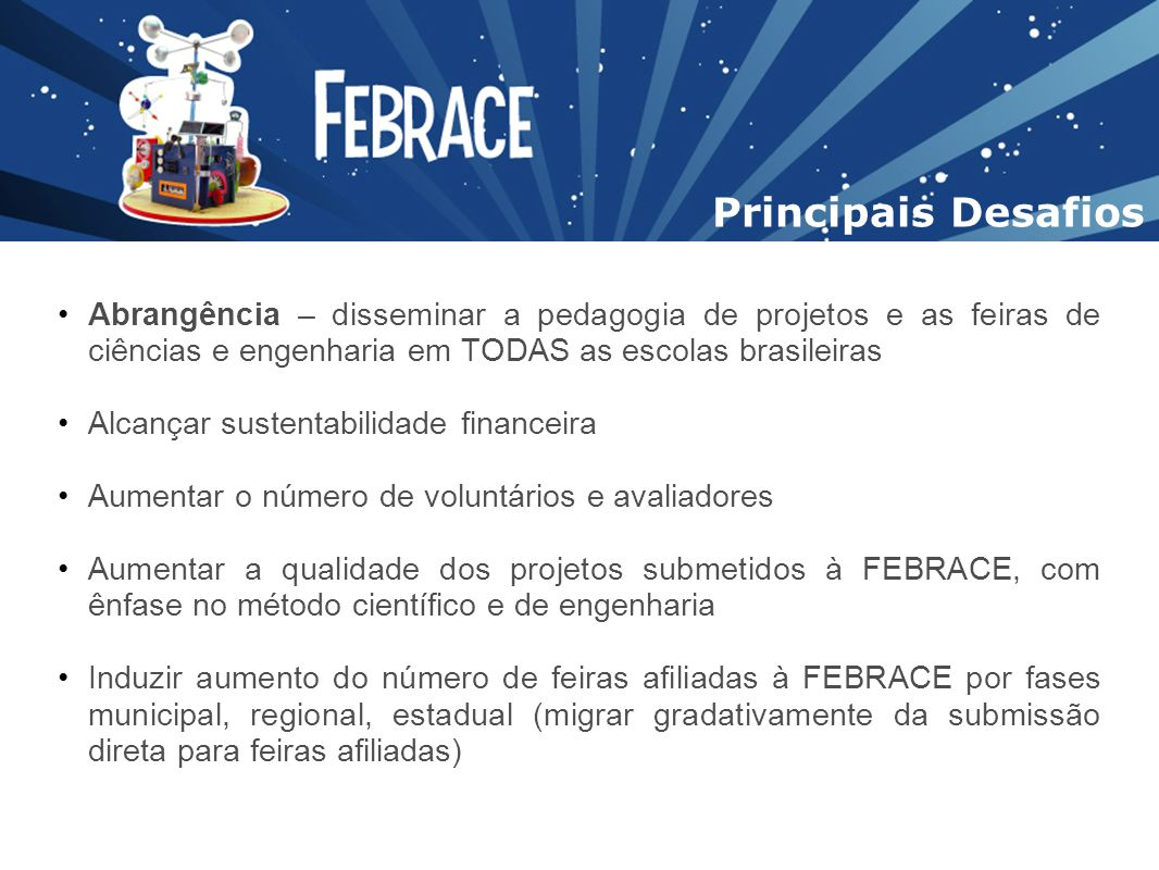 Principais Desafios Abrangência – disseminar a pedagogia de projetos e as feiras de ciências e engenharia em TODAS as escolas brasileiras.