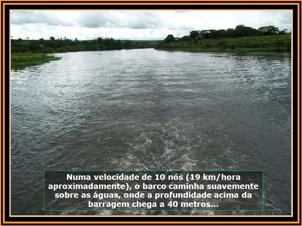 Numa velocidade de 10 nós (19 km/hora aproximadamente), o barco caminha suavemente sobre as águas, onde a profundidade acima da barragem chega a 40 metros...